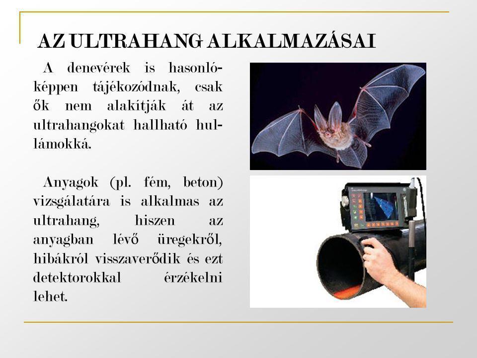 A denevérek is hasonló - képpen tájékozódnak, csak ő k nem alakítják át az ultrahangokat hallható hul - lámokká. Anyagok (pl. fém, beton) vizsgálatára