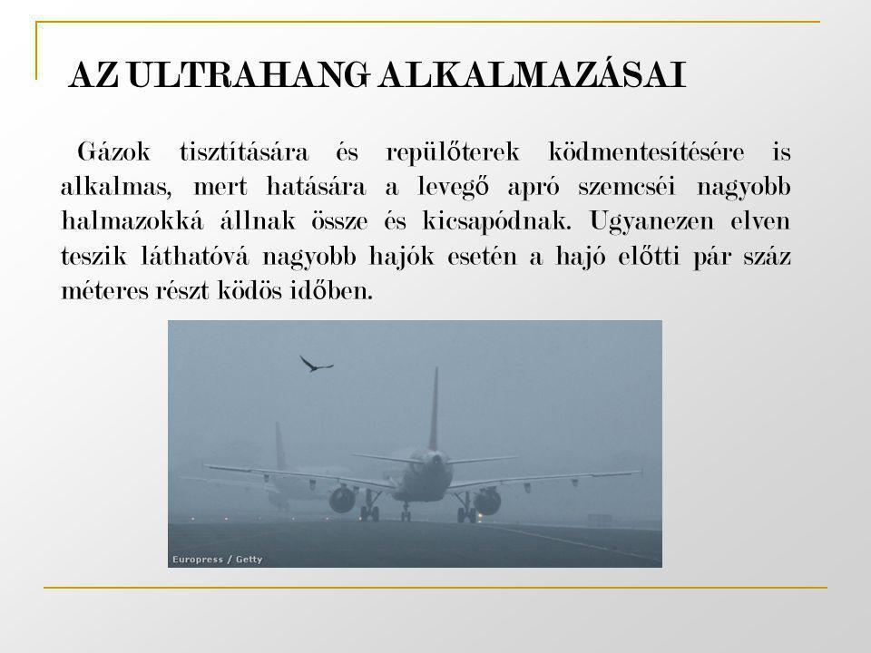 AZ ULTRAHANG ALKALMAZÁSAI Gázok tisztítására és repül ő terek ködmentesítésére is alkalmas, mert hatására a leveg ő apró szemcséi nagyobb halmazokká á