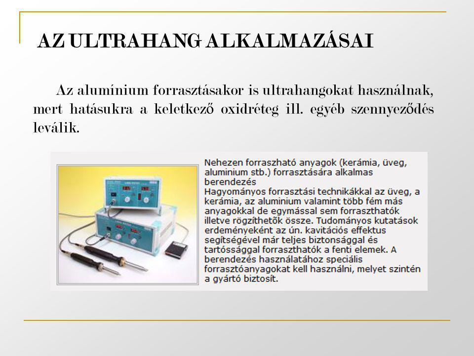 AZ ULTRAHANG ALKALMAZÁSAI Az alumínium forrasztásakor is ultrahangokat használnak, mert hatásukra a keletkez ő oxidréteg ill. egyéb szennyez ő dés lev