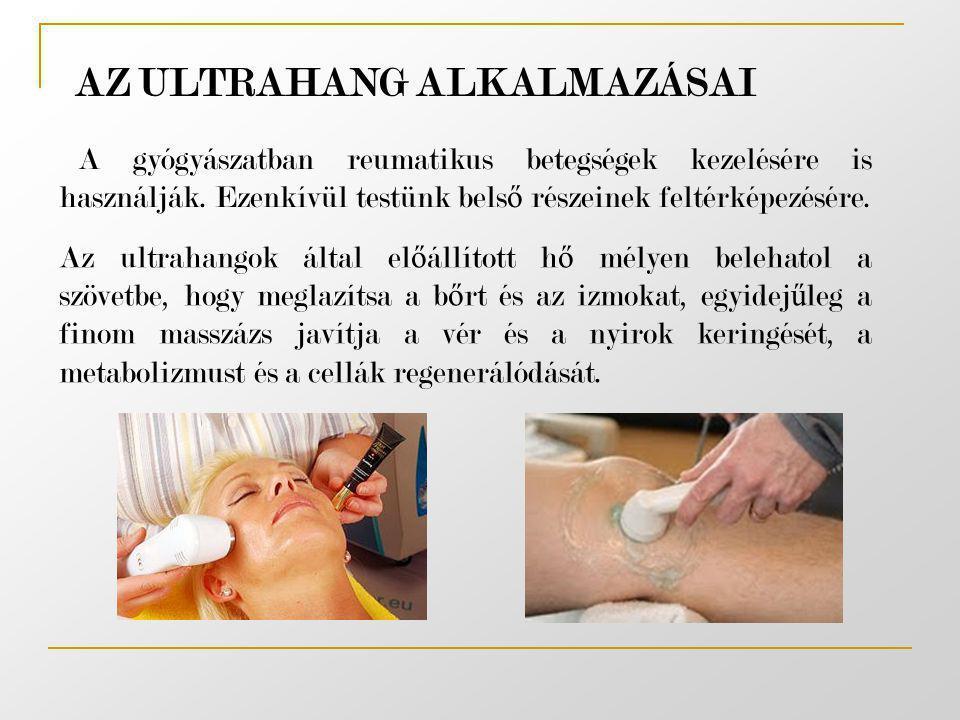 AZ ULTRAHANG ALKALMAZÁSAI A gyógyászatban reumatikus betegségek kezelésére is használják. Ezenkívül testünk bels ő részeinek feltérképezésére. Az ultr