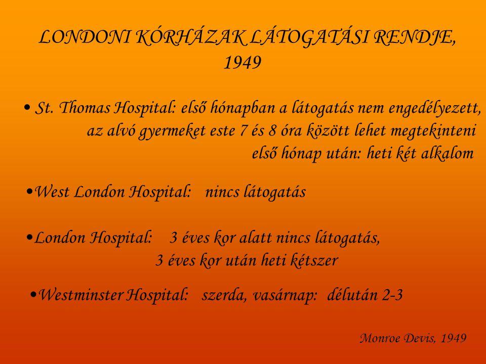 Bakwin,1942: Loneliness in infants, American Journal of Diseases in Children mortalitási ráta: 30-35 % --- 10 % The Lancet, 1940: szerkesztői levél Bowlby, Edelston Bowlby: WHO-jelentés, 1952: 3 éves kor alatt rooming in 3-6 éves korig látogatás naponta minden gyermek mellé külön ápoló Robertson, 1952: A two-year-old goes to the hospital: Laura: köldöksérv, 9 nap a kórházban BMJ, Lancet 1952: 1300 kórházból 300 engedélyezi a napi látogatást