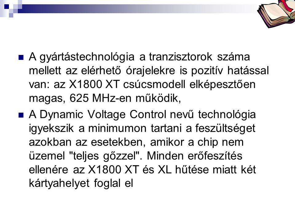 Bóta Laca  A gyártástechnológia a tranzisztorok száma mellett az elérhető órajelekre is pozitív hatással van: az X1800 XT csúcsmodell elképesztően ma