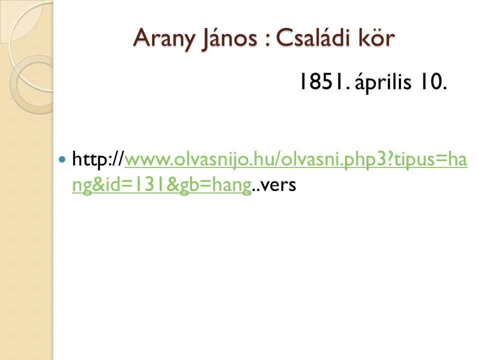 Arany János : Családi kör  http://www.olvasnijo.hu/olvasni.php3?tipus=ha ng&id=131&gb=hang..verswww.olvasnijo.hu/olvasni.php3?tipus=ha ng&id=131&gb=h