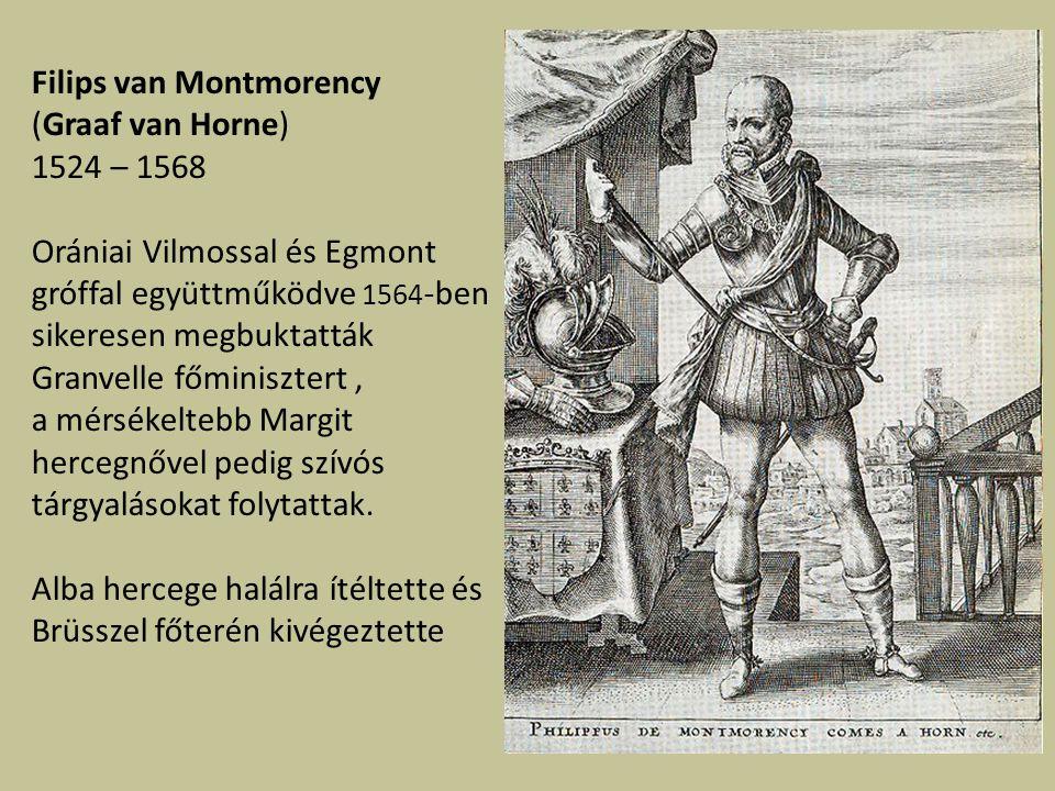 Filips van Montmorency (Graaf van Horne) 1524 – 1568 Orániai Vilmossal és Egmont gróffal együttműködve 1564 -ben sikeresen megbuktatták Granvelle főminisztert, a mérsékeltebb Margit hercegnővel pedig szívós tárgyalásokat folytattak.
