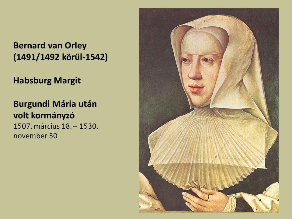 Bernard van Orley (1491/1492 körül-1542) Habsburg Margit Burgundi Mária után volt kormányzó 1507.
