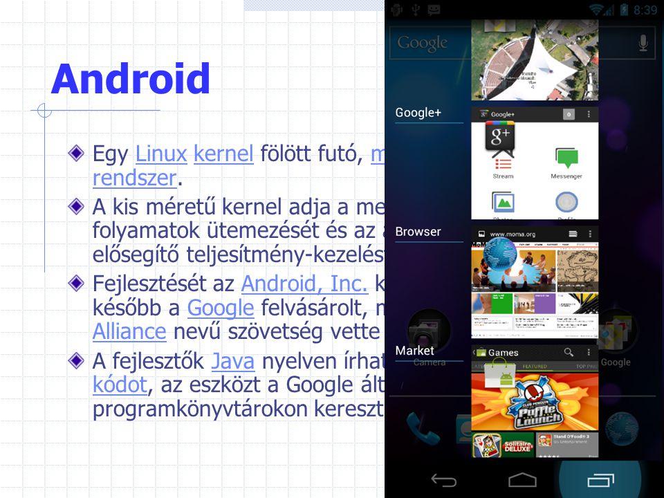 Android Egy Linux kernel fölött futó, mobil operációs rendszer.Linuxkernelmobiloperációs rendszer A kis méretű kernel adja a memória kezelését, a foly