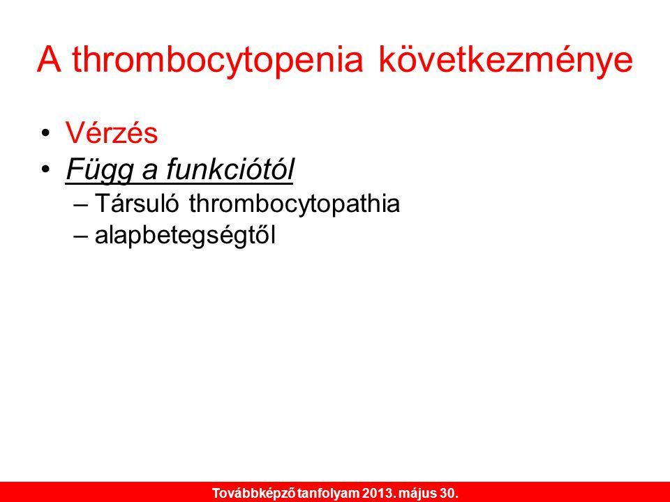 Továbbképző tanfolyam 2013. május 30. A thrombocytopenia következménye •Vérzés •Függ a funkciótól –Társuló thrombocytopathia –alapbetegségtől