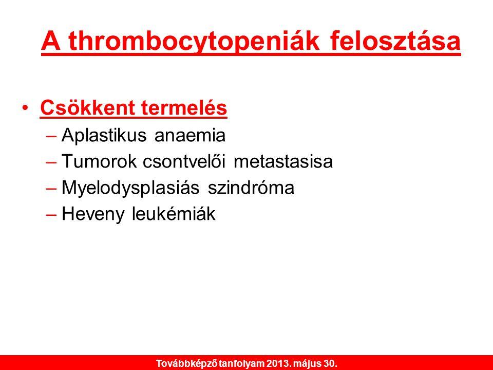 Továbbképző tanfolyam 2013. május 30. A thrombocytopeniák felosztása •Csökkent termelés –Aplastikus anaemia –Tumorok csontvelői metastasisa –Myelodysp