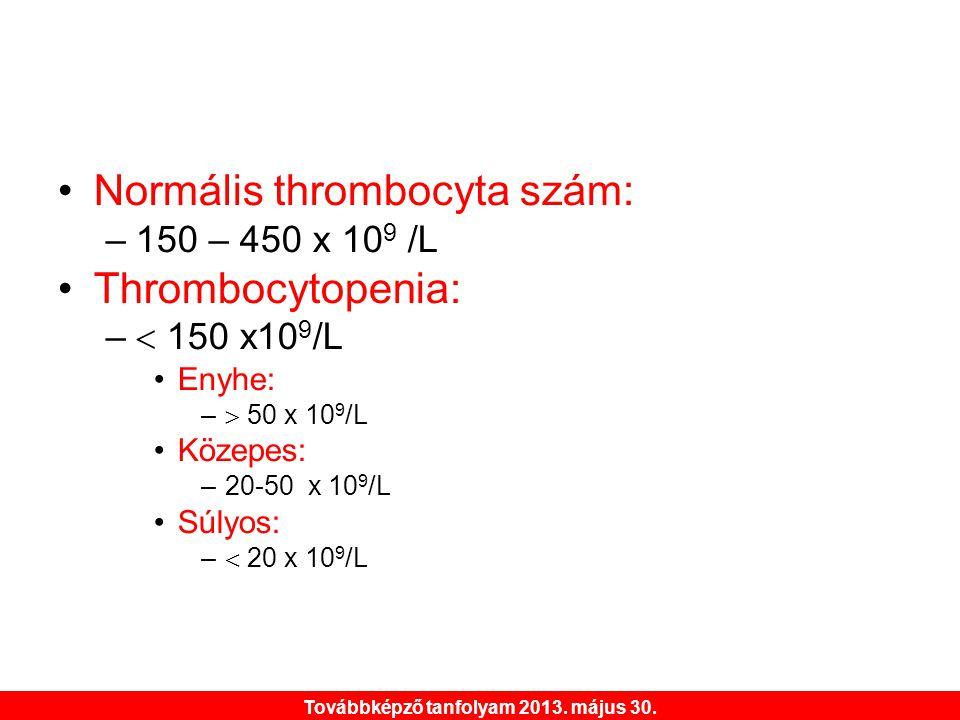 Továbbképző tanfolyam 2013. május 30. •Normális thrombocyta szám: –150 – 450 x 10 9 /L •Thrombocytopenia: –  150 x10 9 /L •Enyhe: –  50 x 10 9 /L •K