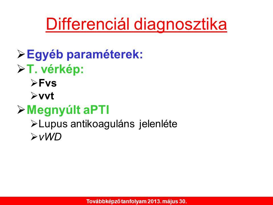 Továbbképző tanfolyam 2013. május 30. Differenciál diagnosztika  Egyéb paraméterek:  T. vérkép:  Fvs  vvt  Megnyúlt aPTI  Lupus antikoaguláns je
