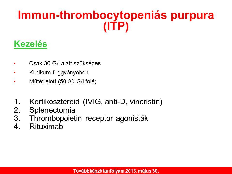 Továbbképző tanfolyam 2013. május 30. Immun-thrombocytopeniás purpura (ITP) Kezelés •Csak 30 G/l alatt szükséges •Klinikum függvényében •Műtét előtt (