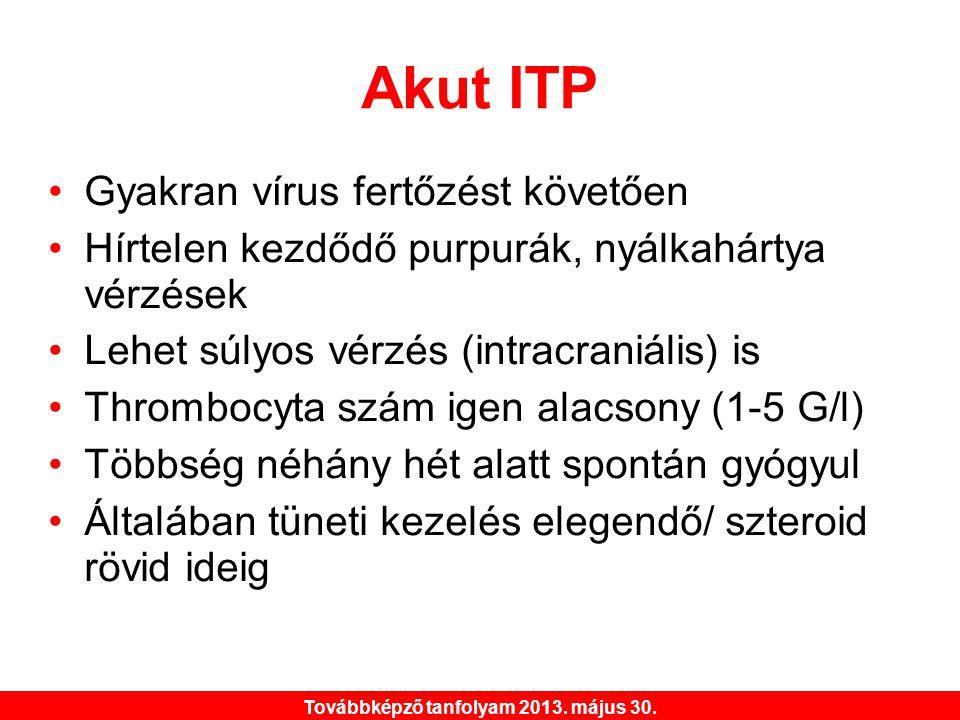 Továbbképző tanfolyam 2013. május 30. Akut ITP •Gyakran vírus fertőzést követően •Hírtelen kezdődő purpurák, nyálkahártya vérzések •Lehet súlyos vérzé
