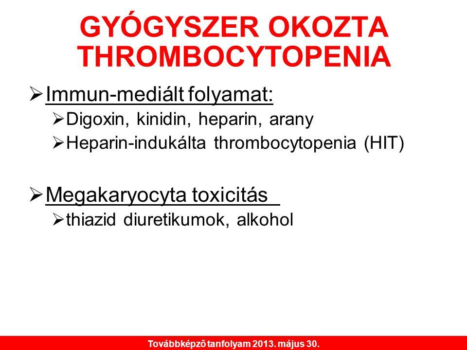 Továbbképző tanfolyam 2013. május 30. GYÓGYSZER OKOZTA THROMBOCYTOPENIA  Immun-mediált folyamat:  Digoxin, kinidin, heparin, arany  Heparin-indukál