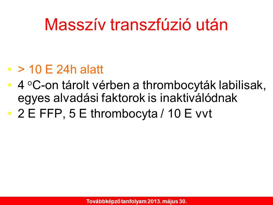 Továbbképző tanfolyam 2013. május 30. Masszív transzfúzió után •> 10 E 24h alatt •4 o C-on tárolt vérben a thrombocyták labilisak, egyes alvadási fakt