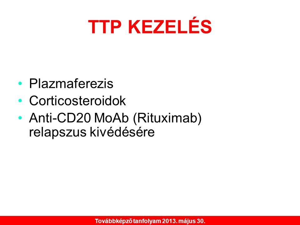 Továbbképző tanfolyam 2013. május 30. TTP KEZELÉS •Plazmaferezis •Corticosteroidok •Anti-CD20 MoAb (Rituximab) relapszus kivédésére
