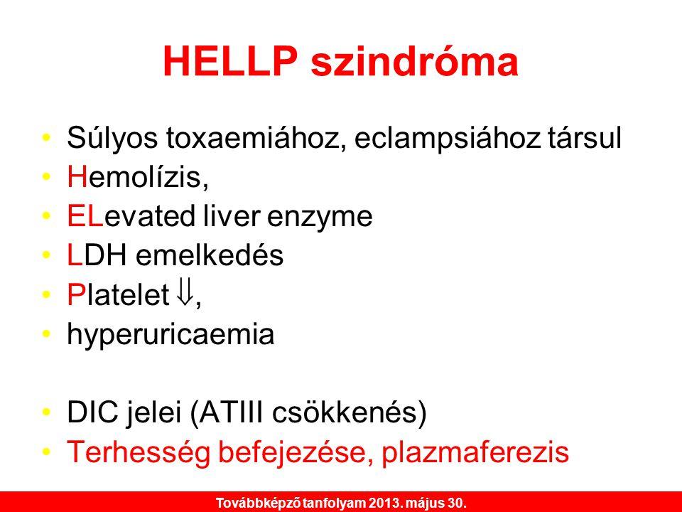 Továbbképző tanfolyam 2013. május 30. HELLP szindróma •Súlyos toxaemiához, eclampsiához társul •Hemolízis, •ELevated liver enzyme •LDH emelkedés •Plat