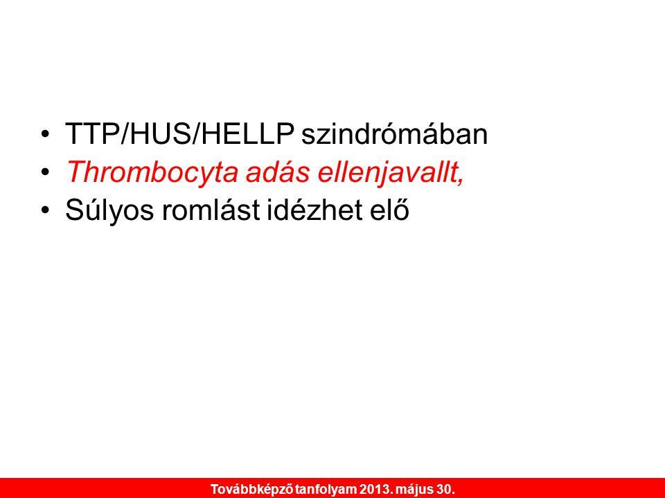 Továbbképző tanfolyam 2013. május 30. •TTP/HUS/HELLP szindrómában •Thrombocyta adás ellenjavallt, •Súlyos romlást idézhet elő