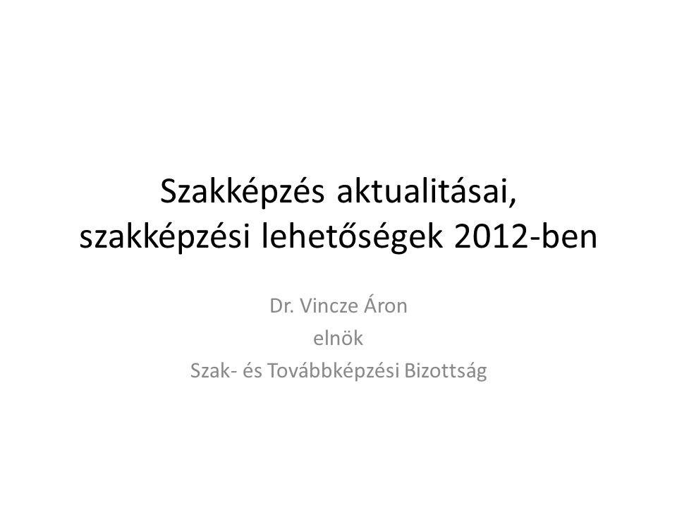 Szakképzés aktualitásai, szakképzési lehetőségek 2012-ben Dr. Vincze Áron elnök Szak- és Továbbképzési Bizottság