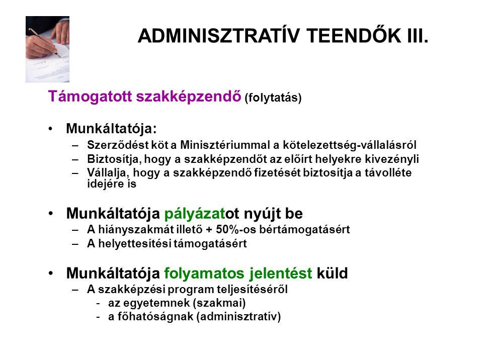 ADMINISZTRATÍV TEENDŐK III. Támogatott szakképzendő (folytatás) •Munkáltatója: –Szerződést köt a Minisztériummal a kötelezettség-vállalásról –Biztosít