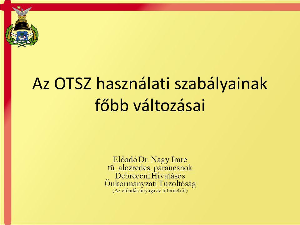Az OTSZ használati szabályainak főbb változásai Előadó Dr. Nagy Imre tű. alezredes, parancsnok Debreceni Hivatásos Önkormányzati Tűzoltóság (Az előadá
