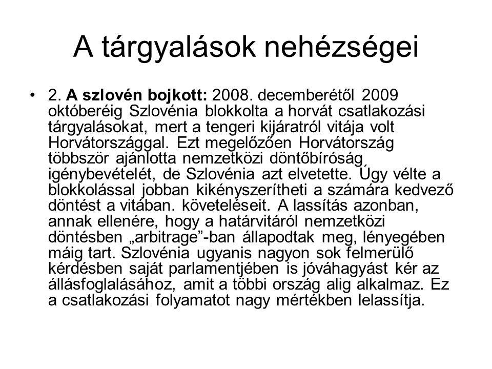 A tárgyalások nehézségei •2. A szlovén bojkott: 2008. decemberétől 2009 októberéig Szlovénia blokkolta a horvát csatlakozási tárgyalásokat, mert a ten