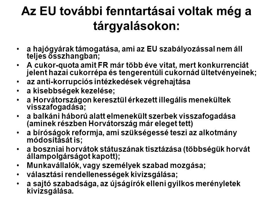Az EU további fenntartásai voltak még a tárgyalásokon: •a hajógyárak támogatása, ami az EU szabályozással nem áll teljes összhangban; •A cukor-quota amit FR már több éve vitat, mert konkurrenciát jelent hazai cukorrépa és tengerentúli cukornád ültetvényeinek; •az anti-korrupciós intézkedések végrehajtása •a kisebbségek kezelése; •a Horvátországon keresztül érkezett illegális menekültek visszafogadása; •a balkáni háború alatt elmenekült szerbek visszafogadása (aminek részben Horvátország már eleget tett) •a bíróságok reformja, ami szükségessé teszi az alkotmány módosítását is; •a boszniai horvátok státuszának tisztázása (többségük horvát állampolgárságot kapott); •Munkavállalók, vagy személyek szabad mozgása; •választási rendellenességek kivizsgálása; •a sajtó szabadsága, az újságírók elleni gyilkos merényletek kivizsgálása.