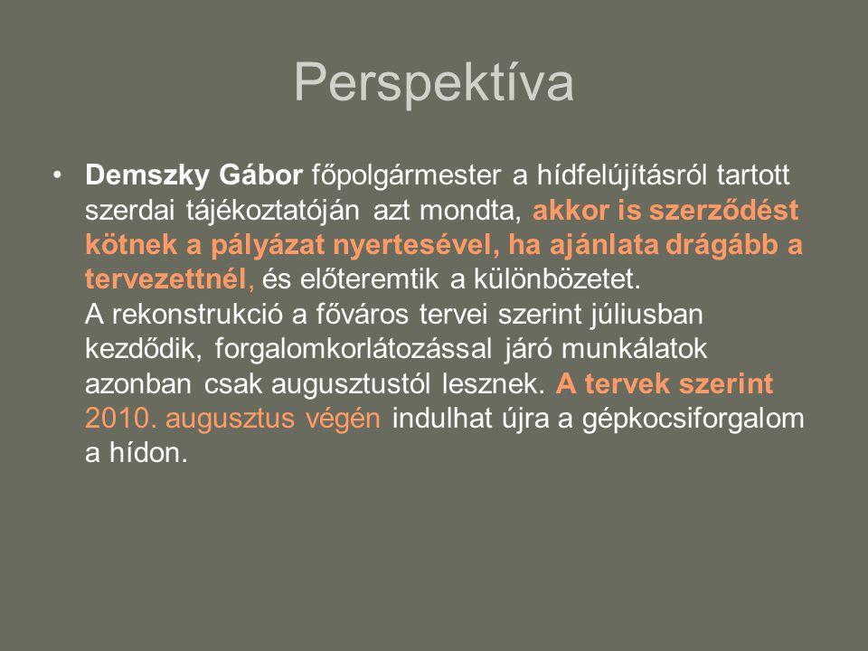 Perspektíva •Demszky Gábor főpolgármester a hídfelújításról tartott szerdai tájékoztatóján azt mondta, akkor is szerződést kötnek a pályázat nyertesével, ha ajánlata drágább a tervezettnél, és előteremtik a különbözetet.