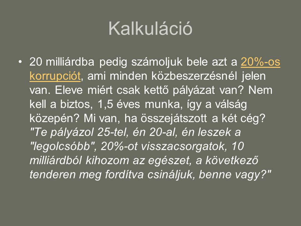 Kalkuláció •20 milliárdba pedig számoljuk bele azt a 20%-os korrupciót, ami minden közbeszerzésnél jelen van. Eleve miért csak kettő pályázat van? Nem