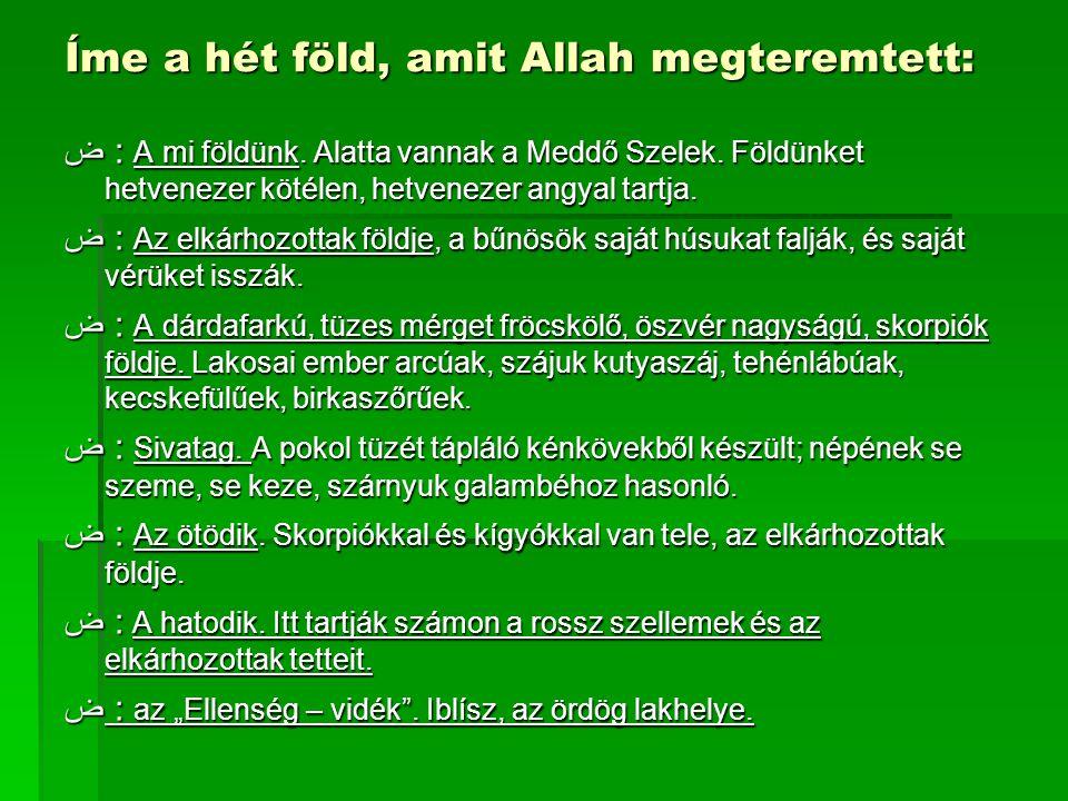 Íme a hét föld, amit Allah megteremtett: ض : A mi földünk. Alatta vannak a Meddő Szelek. Földünket hetvenezer kötélen, hetvenezer angyal tartja. ض : A