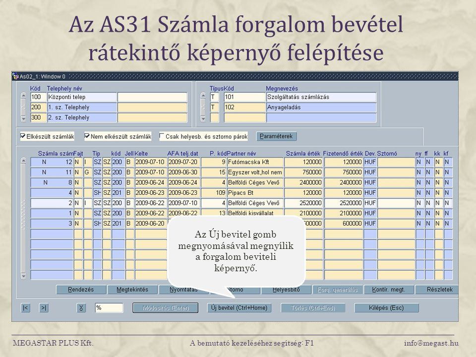 Az AS31 Számla forgalom bevétel rátekintő képernyő felépítése MEGASTAR PLUS Kft. A bemutató kezeléséhez segítség: F1 info@megast.hu Az Új bevitel gomb