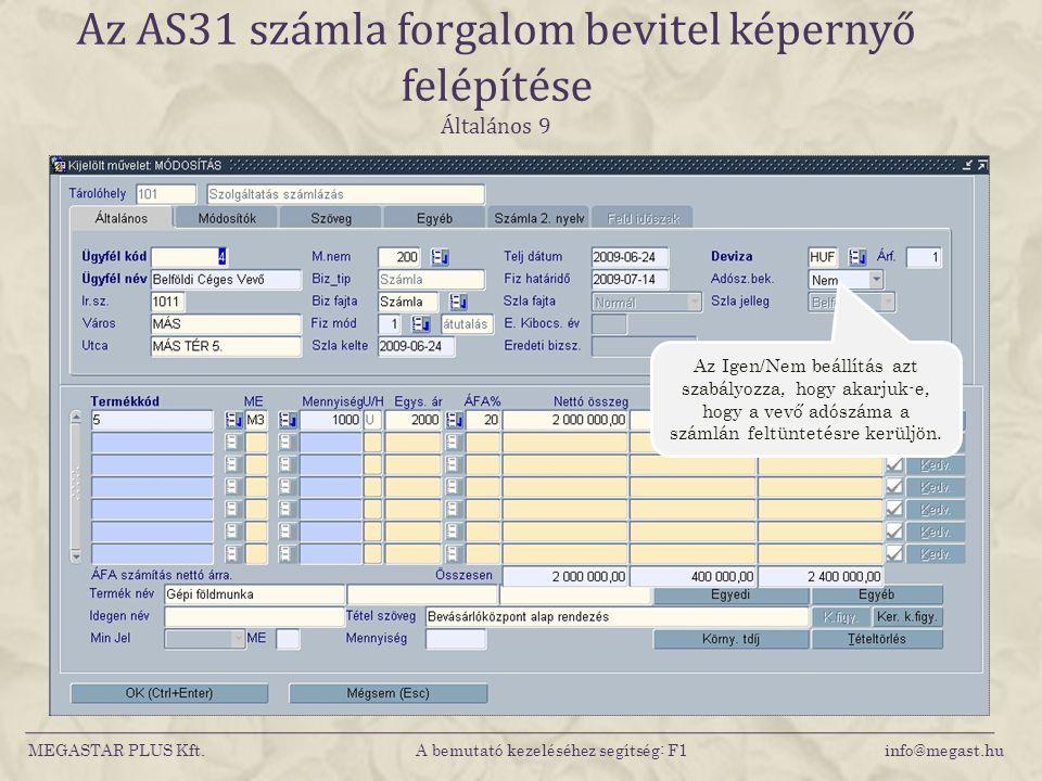 MEGASTAR PLUS Kft. A bemutató kezeléséhez segítség: F1 info@megast.hu Az AS31 számla forgalom bevitel képernyő felépítése Általános 9 Az Igen/Nem beál