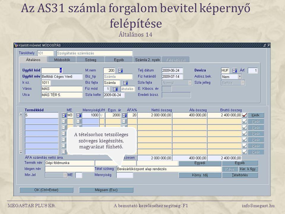 MEGASTAR PLUS Kft. A bemutató kezeléséhez segítség: F1 info@megast.hu Az AS31 számla forgalom bevitel képernyő felépítése Általános 14 A tételsorhoz t