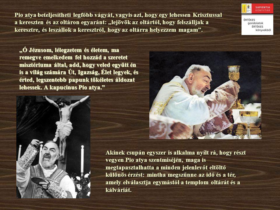 """Pio atya beteljesítheti legfőbb vágyát, vagyis azt, hogy egy lehessen Krisztussal a kereszten és az oltáron egyaránt: """"lejövök az oltártól, hogy felsz"""