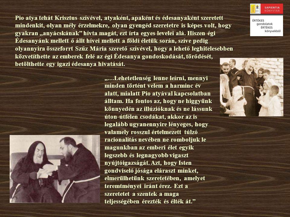 Pio atya tehát Krisztus szívével, atyaként, apaként és édesanyaként szeretett mindenkit, olyan mély érzelmekre, olyan gyengéd szeretetre is képes volt