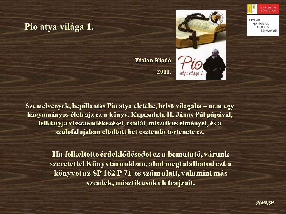 Pio atya világa 1. Etalon Kiadó 2011. NPKM Szemelvények, bepillantás Pio atya életébe, belső világába – nem egy hagyományos életrajz ez a könyv. Kapcs