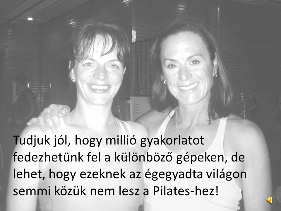 - Tudod, a Pilates-t csak idővel sajátíthatod el igazán. Olyan tanárokhoz kell járnod, akik ismerik a Módszert – jobban, mint Te. Mert, hééé, Te is, é