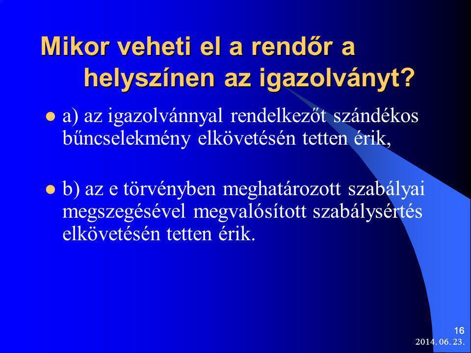 2014. 06. 23. 16 Mikor veheti el a rendőr a helyszínen az igazolványt?  a) az igazolvánnyal rendelkezőt szándékos bűncselekmény elkövetésén tetten ér