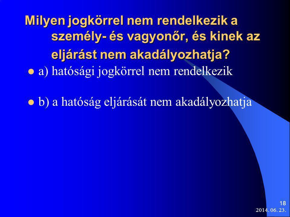2014. 06. 23. 18 Milyen jogkörrel nem rendelkezik a személy- és vagyonőr, és kinek az eljárást nem akadályozhatja?  a) hatósági jogkörrel nem rendelk
