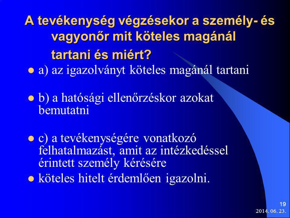 2014. 06. 23. 19 A tevékenység végzésekor a személy- és vagyonőr mit köteles magánál tartani és miért?  a) az igazolványt köteles magánál tartani  b
