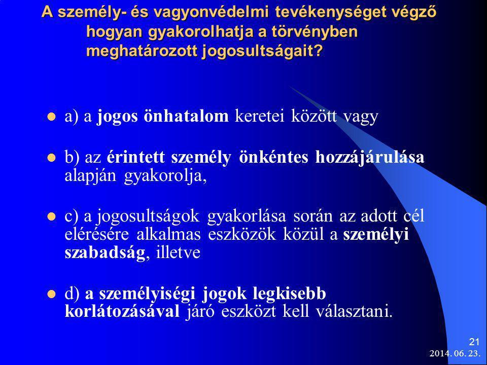 2014. 06. 23. 21 A személy- és vagyonvédelmi tevékenységet végző hogyan gyakorolhatja a törvényben meghatározott jogosultságait?  a) a jogos önhatalo