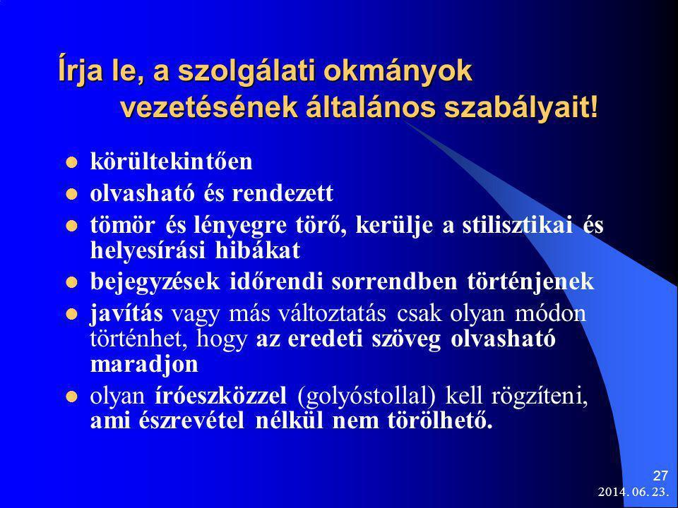 2014. 06. 23. 27 Írja le, a szolgálati okmányok vezetésének általános szabályait!  körültekintően  olvasható és rendezett  tömör és lényegre törő,