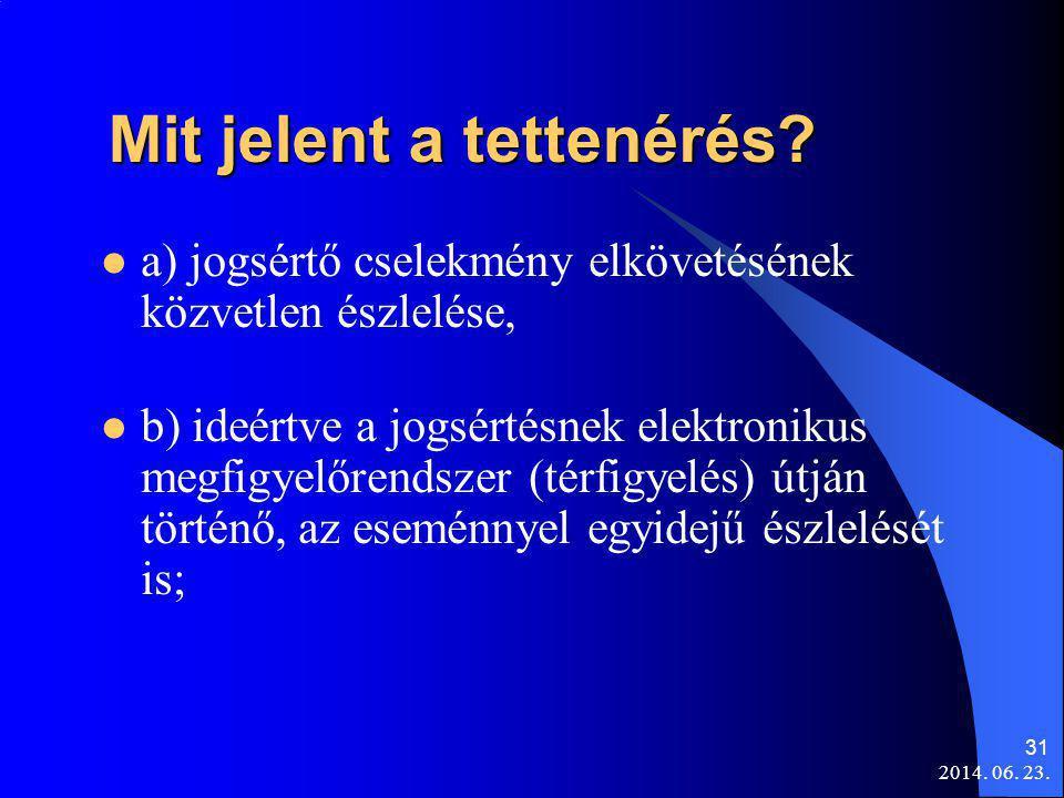 2014. 06. 23. 31 Mit jelent a tettenérés? Mit jelent a tettenérés?  a) jogsértő cselekmény elkövetésének közvetlen észlelése,  b) ideértve a jogsért
