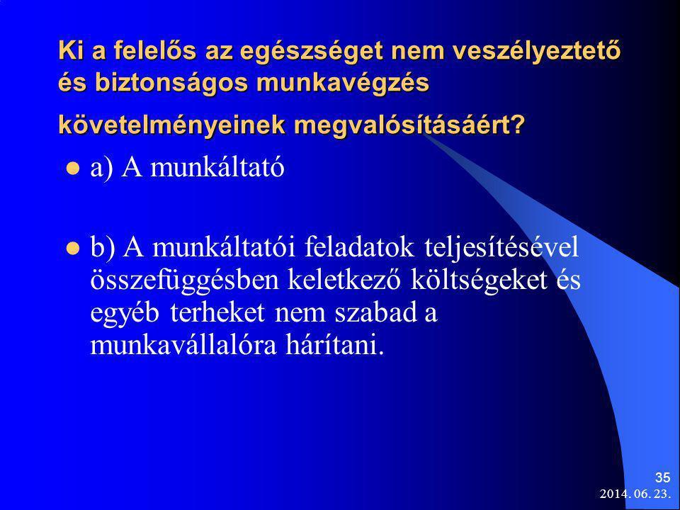2014. 06. 23. 35 Ki a felelős az egészséget nem veszélyeztető és biztonságos munkavégzés követelményeinek megvalósításáért?  a) A munkáltató  b) A m