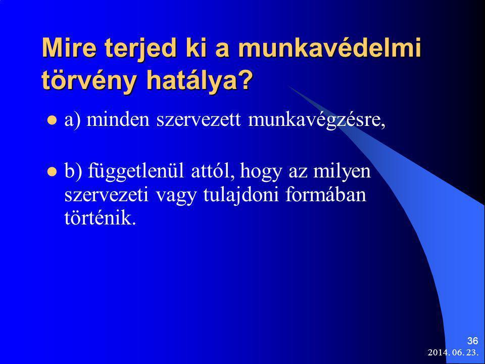 2014. 06. 23. 36 Mire terjed ki a munkavédelmi törvény hatálya?  a) minden szervezett munkavégzésre,  b) függetlenül attól, hogy az milyen szervezet