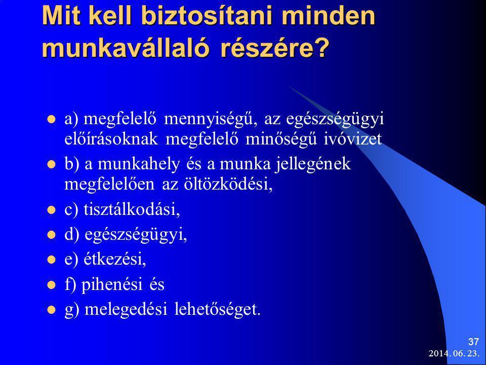 2014. 06. 23. 37 Mit kell biztosítani minden munkavállaló részére?  a) megfelelő mennyiségű, az egészségügyi előírásoknak megfelelő minőségű ivóvizet