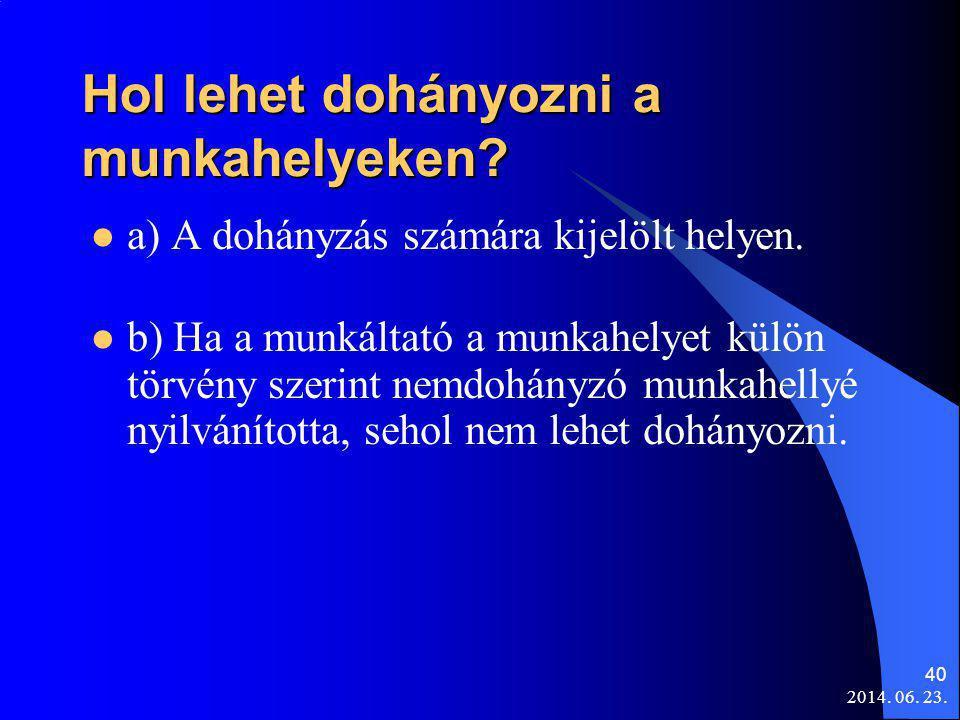 2014. 06. 23. 40 Hol lehet dohányozni a munkahelyeken?  a) A dohányzás számára kijelölt helyen.  b) Ha a munkáltató a munkahelyet külön törvény szer