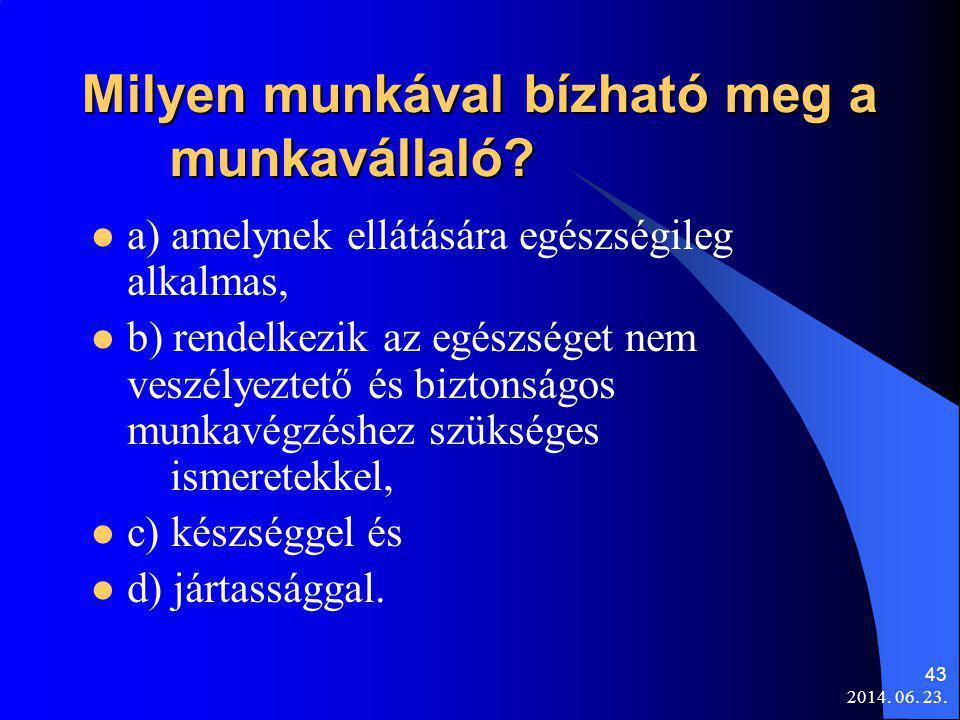 2014. 06. 23. 43 Milyen munkával bízható meg a munkavállaló?  a) amelynek ellátására egészségileg alkalmas,  b) rendelkezik az egészséget nem veszél