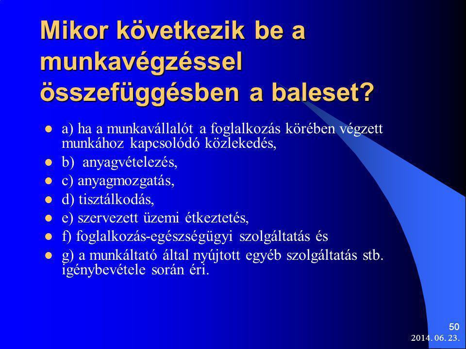 2014. 06. 23. 50 Mikor következik be a munkavégzéssel összefüggésben a baleset?  a) ha a munkavállalót a foglalkozás körében végzett munkához kapcsol
