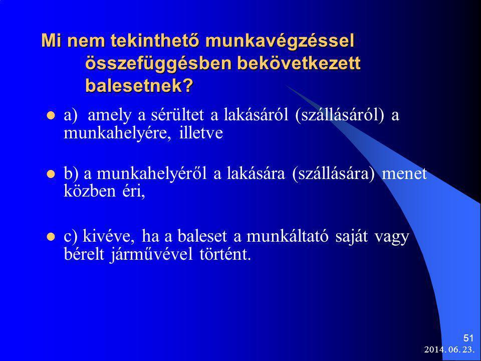 2014. 06. 23. 51 Mi nem tekinthető munkavégzéssel összefüggésben bekövetkezett balesetnek?  a) amely a sérültet a lakásáról (szállásáról) a munkahely
