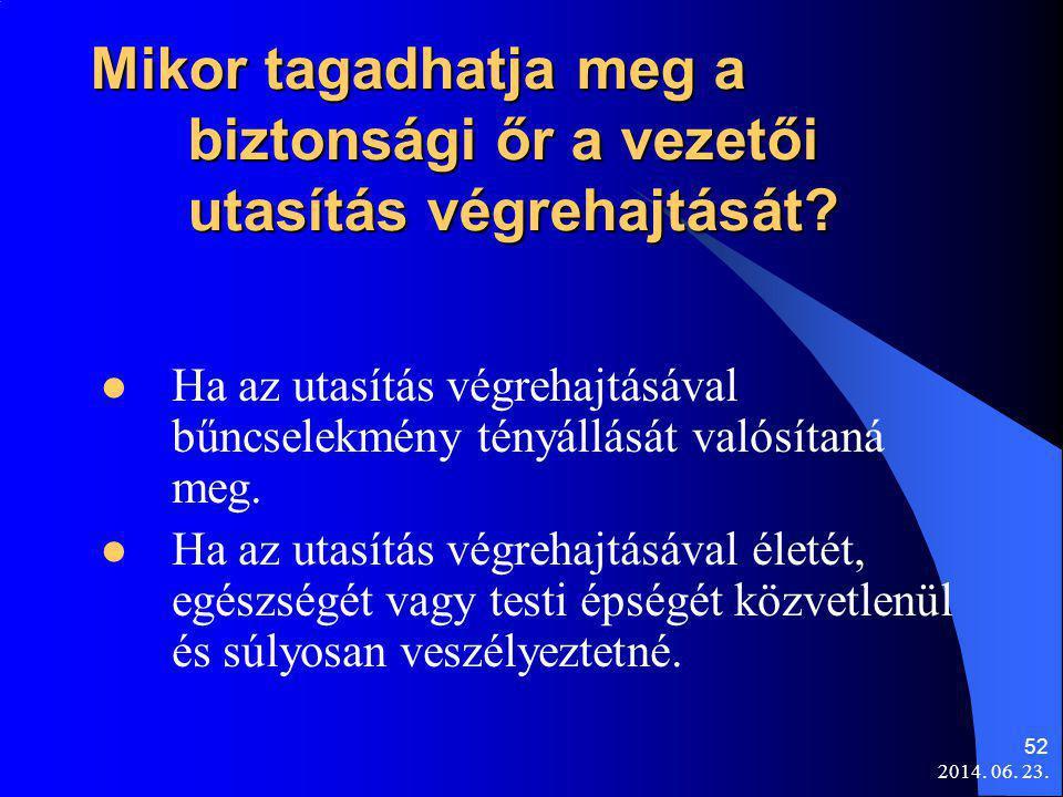 2014. 06. 23. 52 Mikor tagadhatja meg a biztonsági őr a vezetői utasítás végrehajtását?  Ha az utasítás végrehajtásával bűncselekmény tényállását val